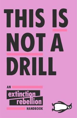 This Is Not A Drill: An Extinction Rebellion Handbook by Rebellion Extinction