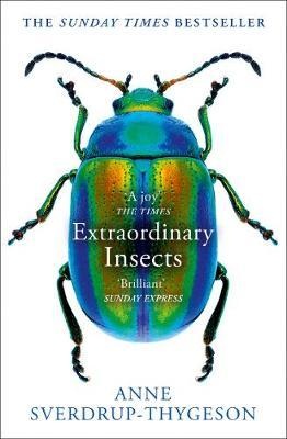 Extraordinary Insects: Weird. Wonderful. Indispensable. The ones who run our wor by Anne Sverdrup-Thygeson