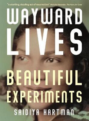Wayward Lives, Beautiful Experiments: Intimate Histories of Riotous Black Girls, by Saidiya Hartman