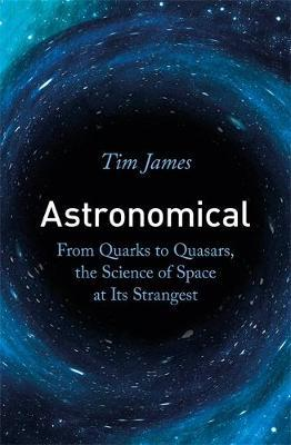 Astronomical: From Quarks to Quasars, the Science of Space at its Strangest by Tim James