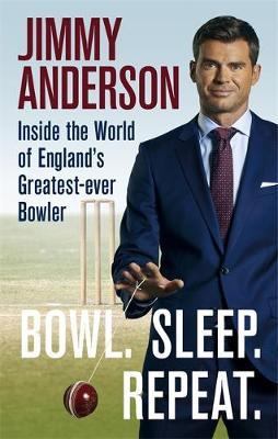 Bowl. Sleep. Repeat.: Inside the World of England's Greatest-Ever Bowler by Jimmy Anderson