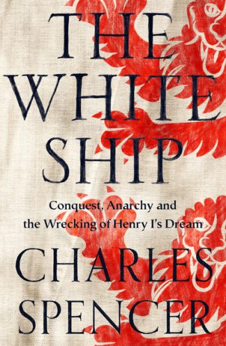 The White Ship: Conquest, Anarchy and the Wrecking of Henry I's Dream by Charles Spencer