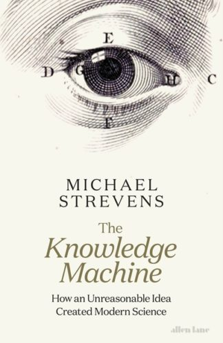 The Knowledge Machine: How an Unreasonable Idea Created Modern Science by Michael Strevens