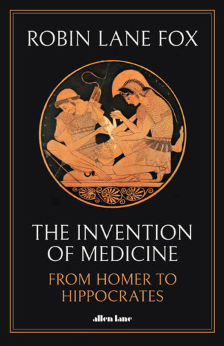 The Invention of Medicine: From Homer to Hippocrates by Fox, Robin Lane