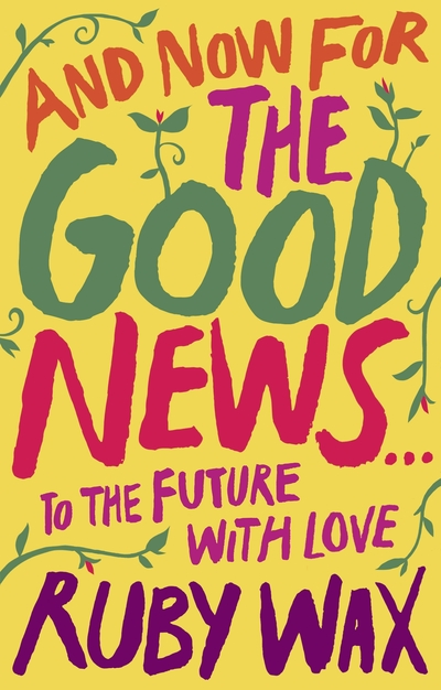 And Now For The Good News...: To the Future with Love by Ruby Wax