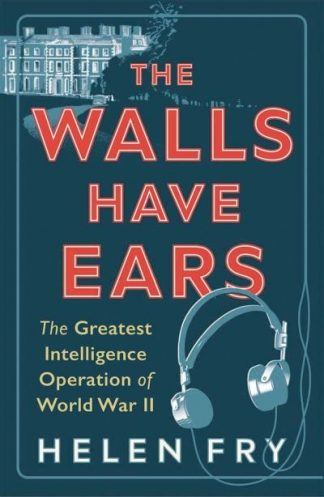 The Walls Have Ears: The Greatest Intelligence Operation of World War II by Helen Fry