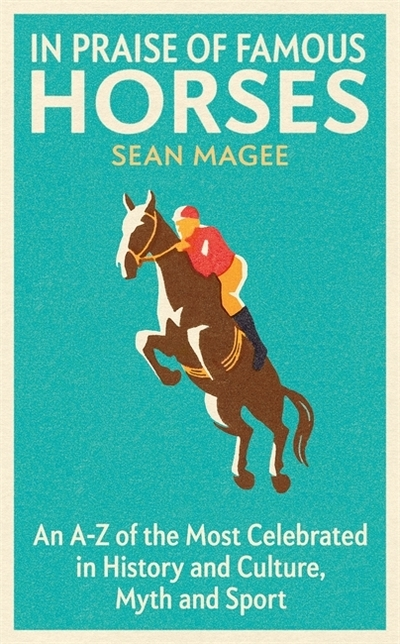 In Praise of Famous Horses: An A-Z of the Most Celebrated in History and Culture by Sean Magee