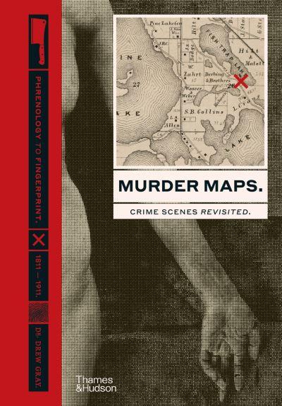 Murder Maps: Crime Scenes Revisited; Phrenology to Fingerprint 1811-1911 by Drew Gray