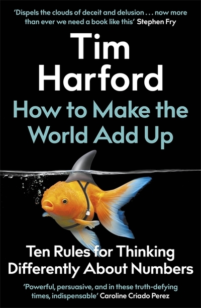 How to Make the World Add Up: Ten Rules for Thinking Differently About Numbers by Tim Harford