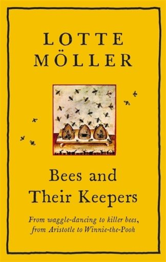 Bees and Their Keepers: Through the seasons and centuries, from waggle-dancing t by Lotte Moeller