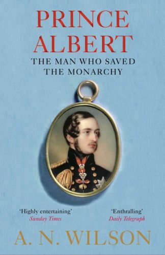 Prince Albert: The Man Who Saved the Monarchy by A. N. Wilson