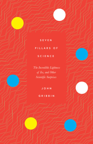 Seven Pillars of Science: The Incredible Lightness of Ice, and Other Scientific  by John Gribbin