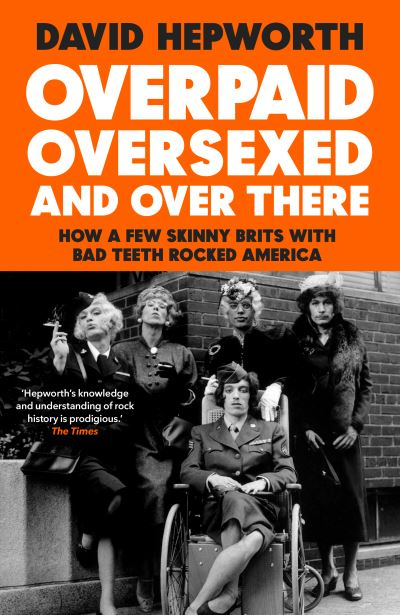 Overpaid, Oversexed and Over There: How a Few Skinny Brits with Bad Teeth Rocked by David Hepworth
