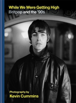 While We Were Getting High: Britpop & the '90s in photographs with unseen images by Kevin Cummins