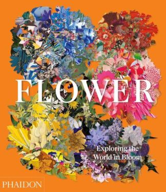 Flower: Exploring the World in Bloom by Editors Phaidon