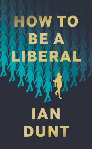How To Be A Liberal: The Story of Liberalism and the Fight for its Life by Ian Dunt