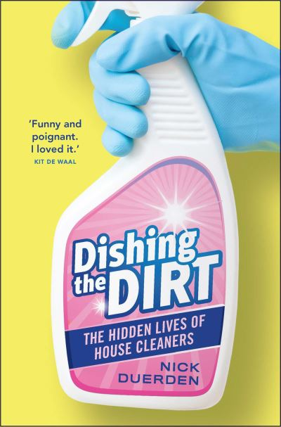 Dishing the Dirt: The Hidden Lives of House Cleaners by Nick Duerden