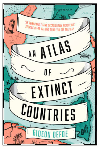 An Atlas of Extinct Countries: The Remarkable (and Occasionally Ridiculous) Stor by Gideon Defoe