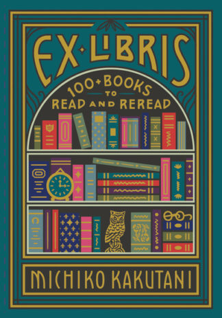 Ex Libris: 100+ Books to Read and Reread by Michiko Kakutani