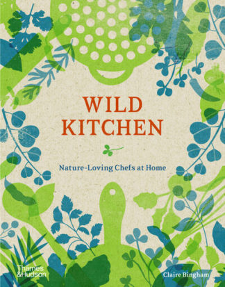 Wild Kitchen: Nature-Loving Chefs at Home by Claire Bingham