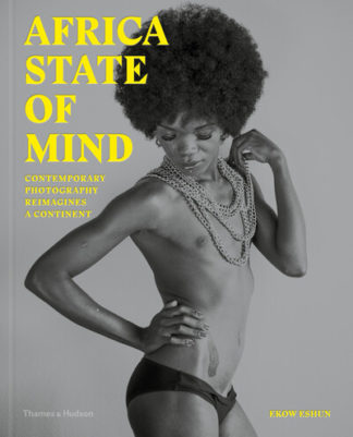 Africa State of Mind: Contemporary Photography Reimagines a Continent by Ekow Eshun