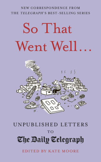 So That Went Well...: Unpublished Letters to the Daily Telegraph by