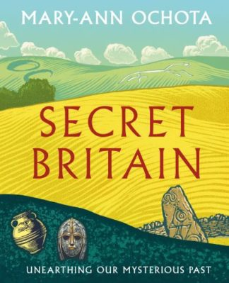 Secret Britain: Unearthing our Mysterious Past by Mary-Ann Ochota