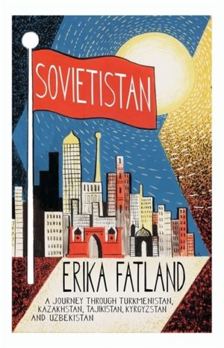 Sovietistan: A Journey Through Turkmenistan, Kazakhstan, Tajikistan, Kyrgyzstan  by Erika Fatland