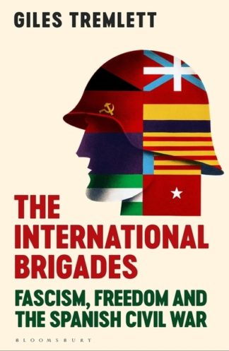 The International Brigades: Fascism, Freedom and the Spanish Civil War by Giles Tremlett