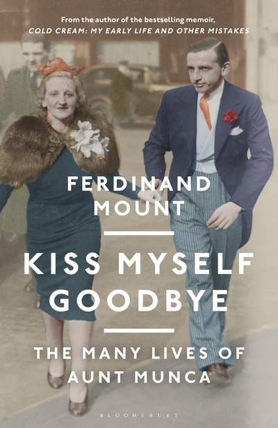Kiss Myself Goodbye: The Many Lives of Aunt Munca by Ferdinand Mount