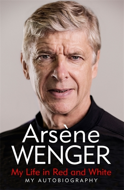 My Life in Red and White: My Autobiography by Arsene Wenger