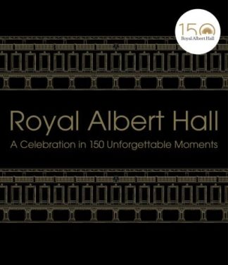 Royal Albert Hall: A celebration in 150 unforgettable moments by Albert Hall Royal