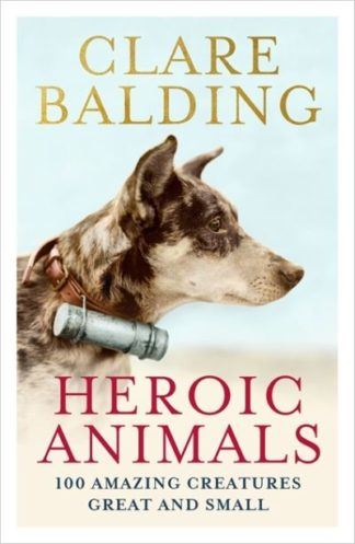 Heroic Animals: 100 Amazing Creatures Great and Small by Clare Balding
