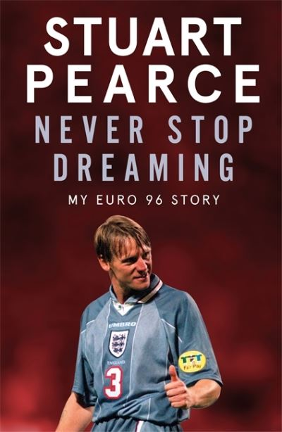 Never Stop Dreaming: My Euro 96 Story by Stuart Pearce