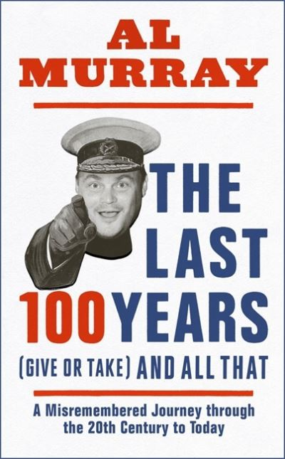 The Last 100 Years (give or take) and All That by Al Murray