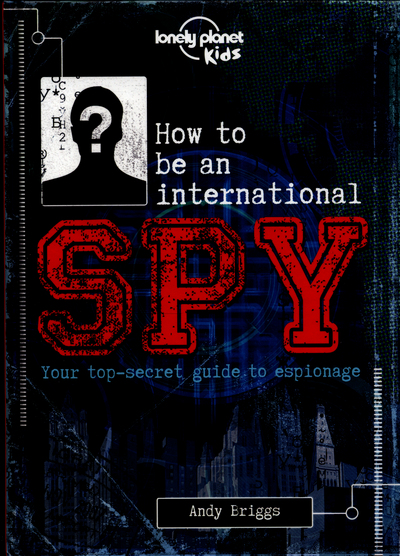 How to be an International Spy: Your Training Manual, Should You Choose to Accep by Lonely Planet Kids