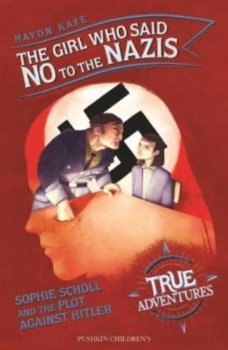 The Girl Who Said No to the Nazis: Sophie Scholl and the Plot Against Hitler by Haydn Kaye