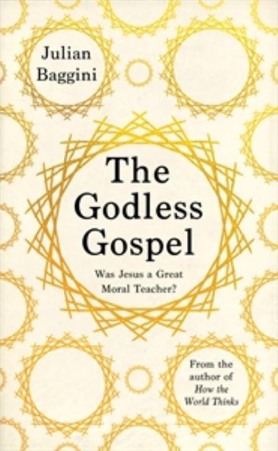 The Godless Gospel: Was Jesus A Great Moral Teacher? by Julian Baggini