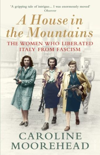 A House in the Mountains: The Women Who Liberated Italy from Fascism by Caroline Moorehead