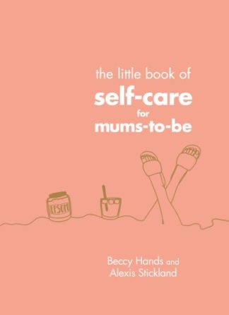 The Little Book of Self-Care for Mums-To-Be by Beccy Hands