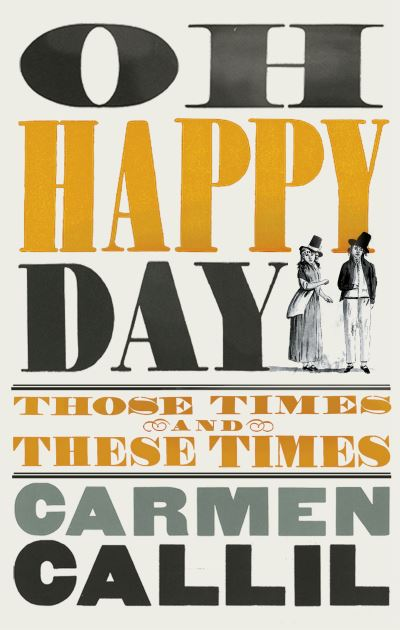 Oh Happy Day: Those Times and These Times by Carmen Callil