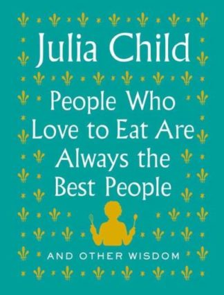 People who love to eat are always the best people by Julia Child