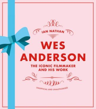 Wes Anderson: The Iconic Filmmaker and his Work - Unofficial and Unauthorised by Ian Nathan
