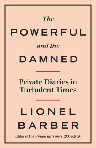 The Powerful and the Damned: Private Diaries in Turbulent Times by Lionel Barber