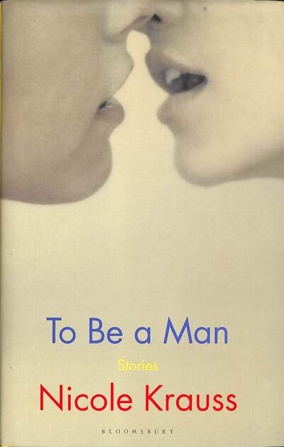 To Be a Man: 'One of America's most important novelists' (New York Times) by Nicole Krauss