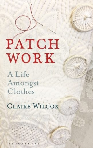 Patch Work: A Life Amongst Clothes by Claire Wilcox