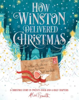 How Winston Delivered Christmas: A Christmas Story in Twenty-Four-and-a-Half Cha by Alex T. Smith