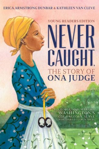Never Caught, the Story of Ona Judge: George and Martha Washington's Courageous  by Erica Armstrong Dunbar