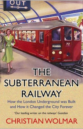 The Subterranean Railway: How the London Underground was Built and How it Change by Christian Wolmar
