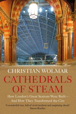Cathedrals of Steam: How London's Great Stations Were Built - And How They Trans by Christian Wolmar